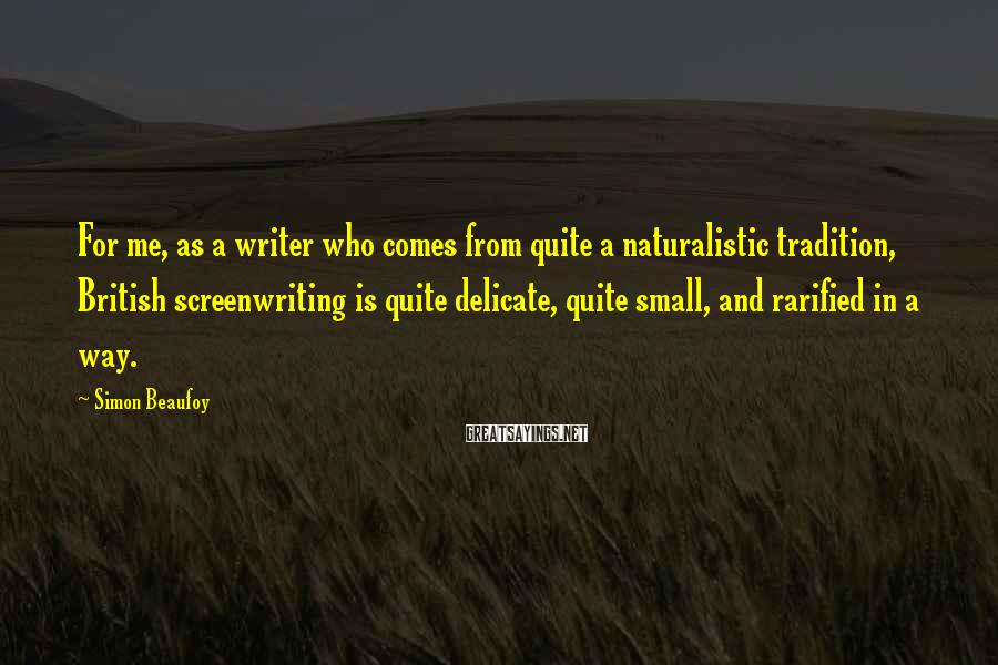 Simon Beaufoy Sayings: For me, as a writer who comes from quite a naturalistic tradition, British screenwriting is