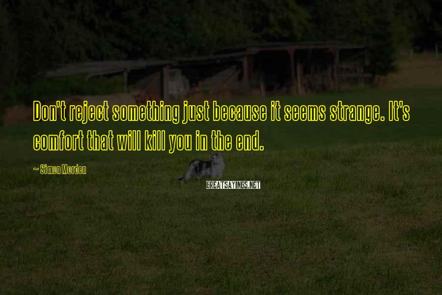 Simon Morden Sayings: Don't reject something just because it seems strange. It's comfort that will kill you in
