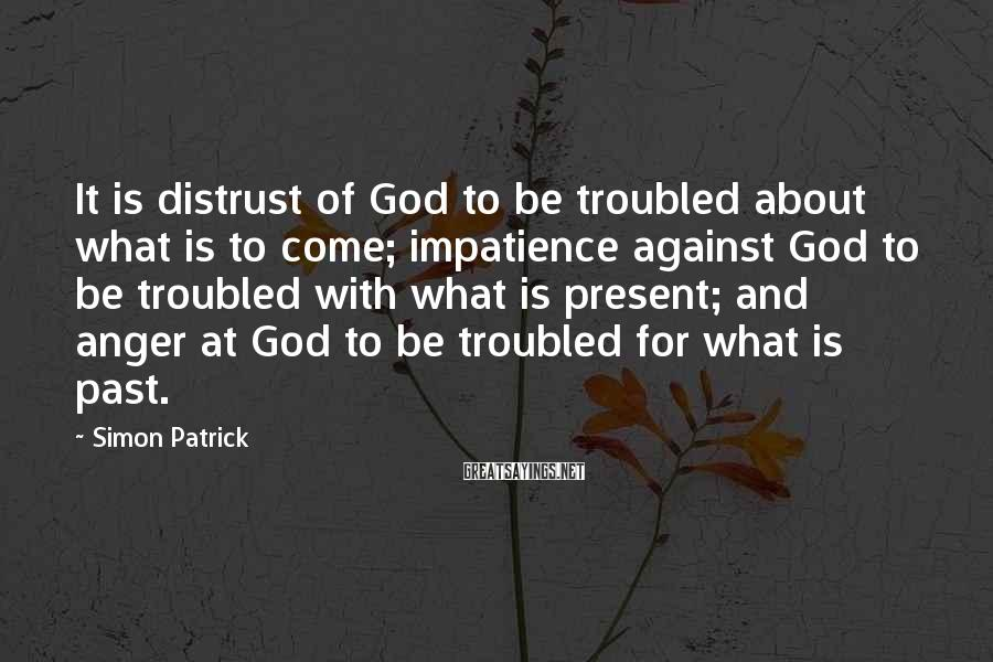 Simon Patrick Sayings: It is distrust of God to be troubled about what is to come; impatience against