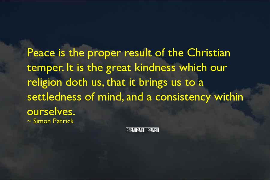 Simon Patrick Sayings: Peace is the proper result of the Christian temper. It is the great kindness which