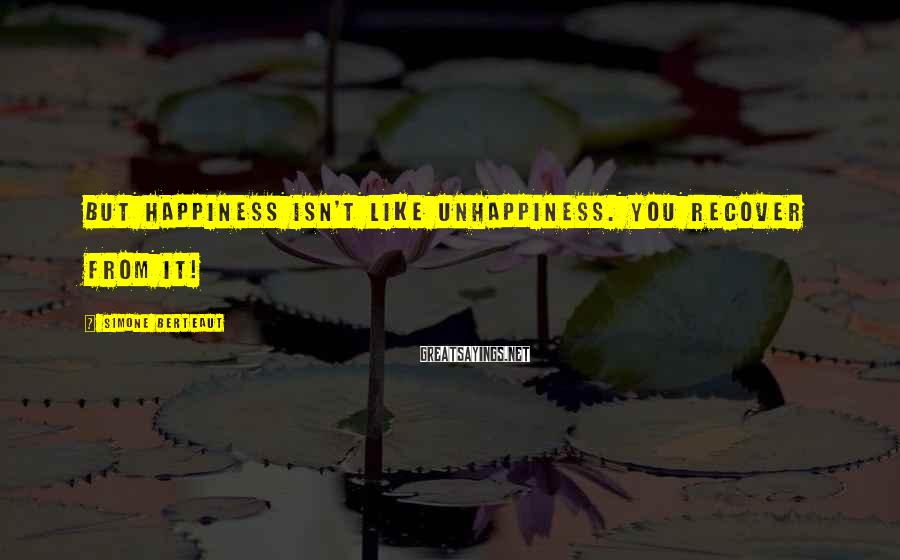 Simone Berteaut Sayings: But happiness isn't like unhappiness. You recover from it!