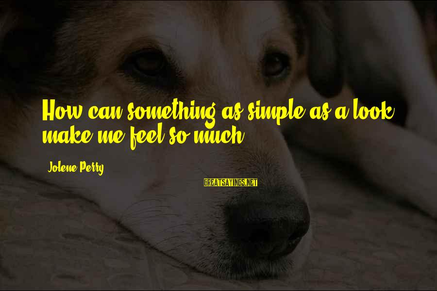 Simple But Sweet Love Sayings By Jolene Perry: How can something as simple as a look make me feel so much?
