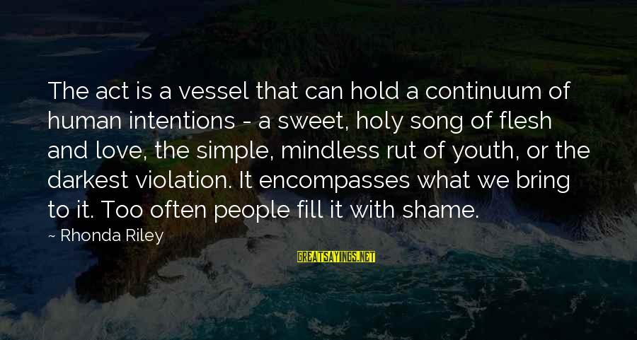 Simple But Sweet Love Sayings By Rhonda Riley: The act is a vessel that can hold a continuum of human intentions - a