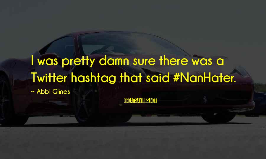 Simple Pretty Sayings By Abbi Glines: I was pretty damn sure there was a Twitter hashtag that said #NanHater.