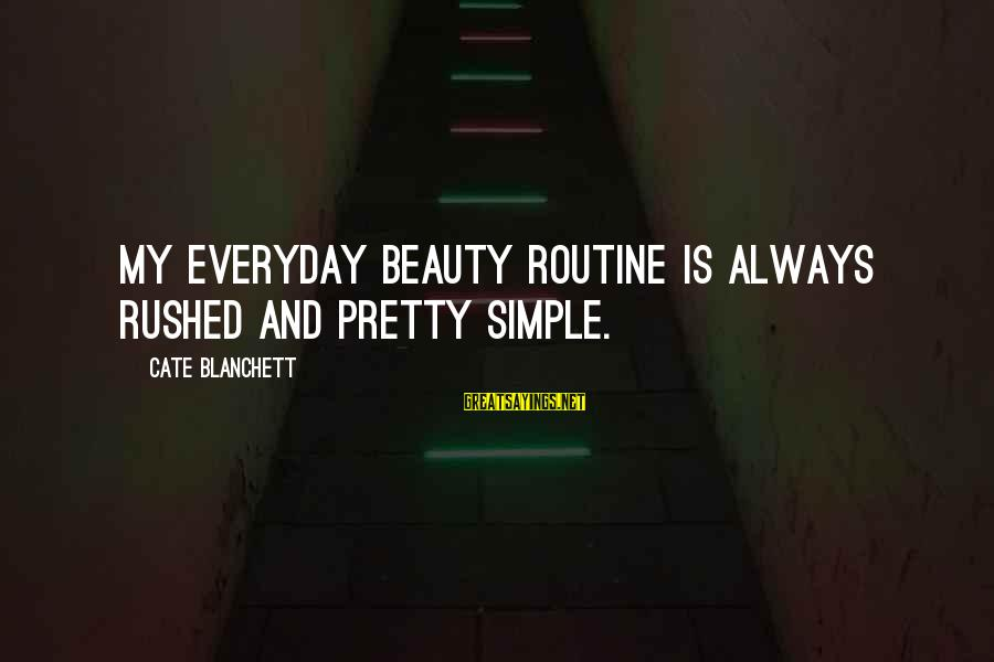 Simple Pretty Sayings By Cate Blanchett: My everyday beauty routine is always rushed and pretty simple.
