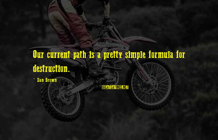 Simple Pretty Sayings By Dan Brown: Our current path is a pretty simple formula for destruction.
