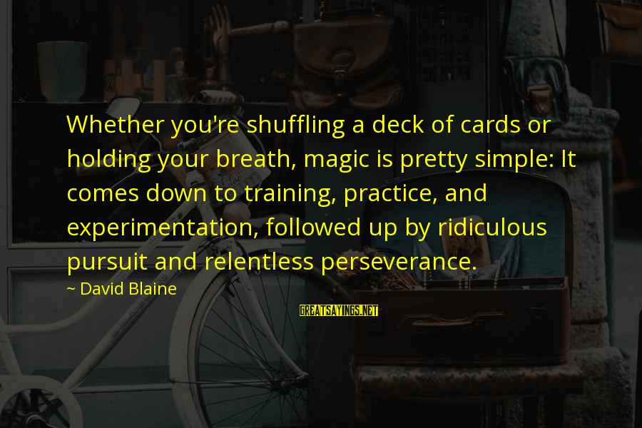 Simple Pretty Sayings By David Blaine: Whether you're shuffling a deck of cards or holding your breath, magic is pretty simple:
