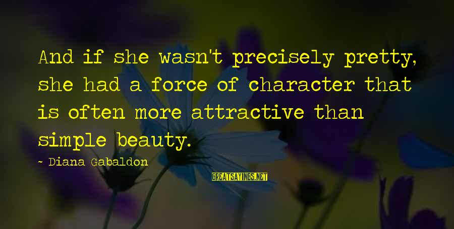 Simple Pretty Sayings By Diana Gabaldon: And if she wasn't precisely pretty, she had a force of character that is often