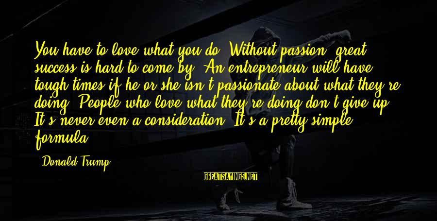 Simple Pretty Sayings By Donald Trump: You have to love what you do. Without passion, great success is hard to come