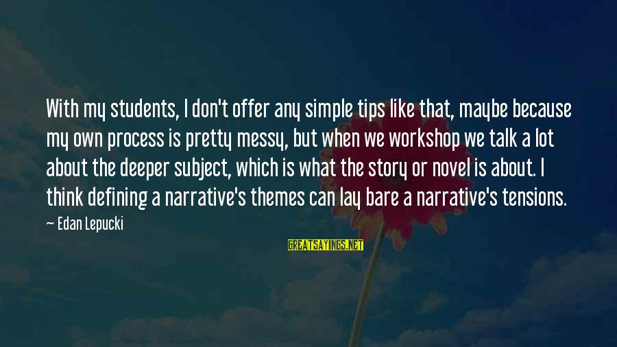 Simple Pretty Sayings By Edan Lepucki: With my students, I don't offer any simple tips like that, maybe because my own