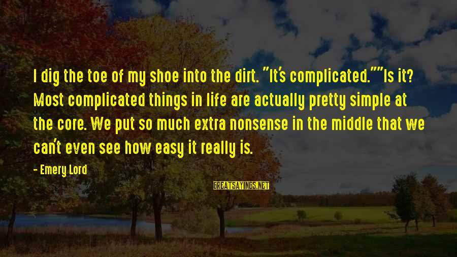 "Simple Pretty Sayings By Emery Lord: I dig the toe of my shoe into the dirt. ""It's complicated.""""Is it? Most complicated"