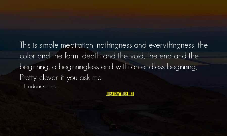 Simple Pretty Sayings By Frederick Lenz: This is simple meditation, nothingness and everythingness, the color and the form, death and the