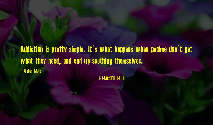 Simple Pretty Sayings By Gabor Mate: Addiction is pretty simple. It's what happens when peolme don't get what they need, and