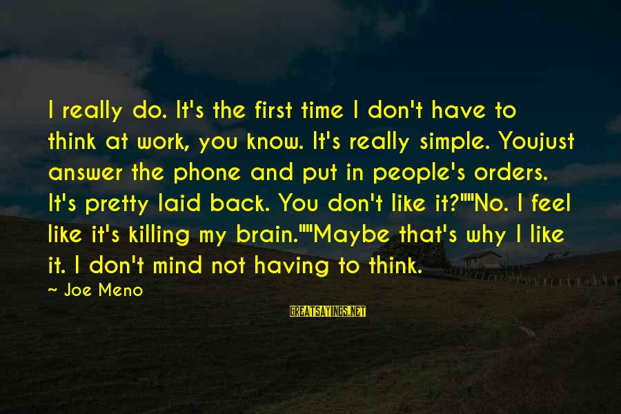 Simple Pretty Sayings By Joe Meno: I really do. It's the first time I don't have to think at work, you