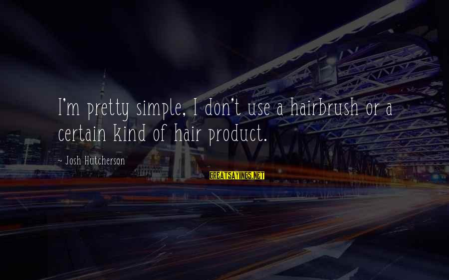 Simple Pretty Sayings By Josh Hutcherson: I'm pretty simple, I don't use a hairbrush or a certain kind of hair product.