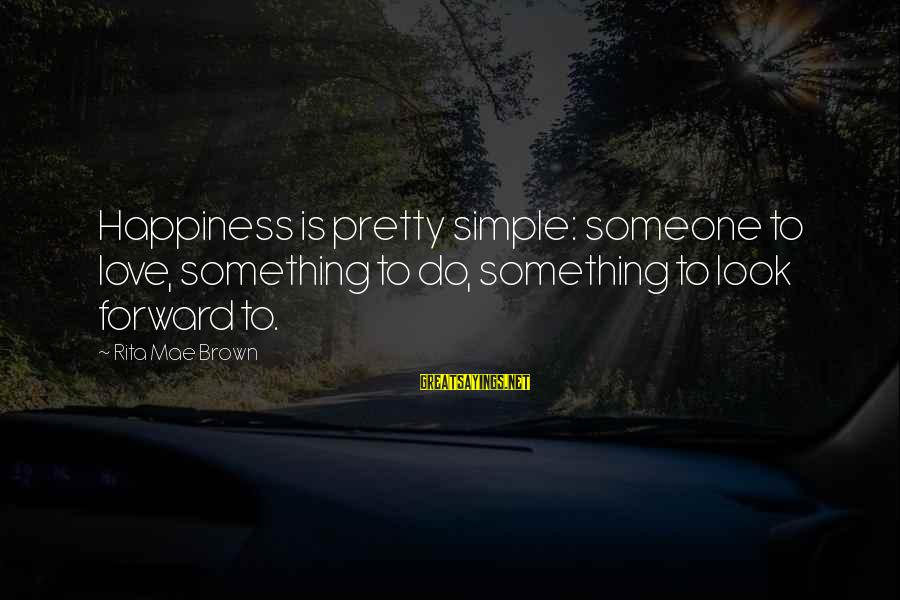 Simple Pretty Sayings By Rita Mae Brown: Happiness is pretty simple: someone to love, something to do, something to look forward to.