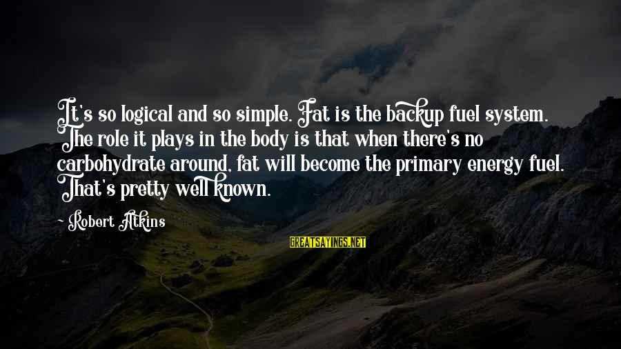 Simple Pretty Sayings By Robert Atkins: It's so logical and so simple. Fat is the backup fuel system. The role it