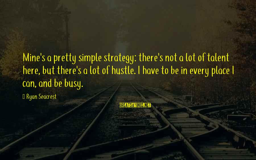 Simple Pretty Sayings By Ryan Seacrest: Mine's a pretty simple strategy: there's not a lot of talent here, but there's a
