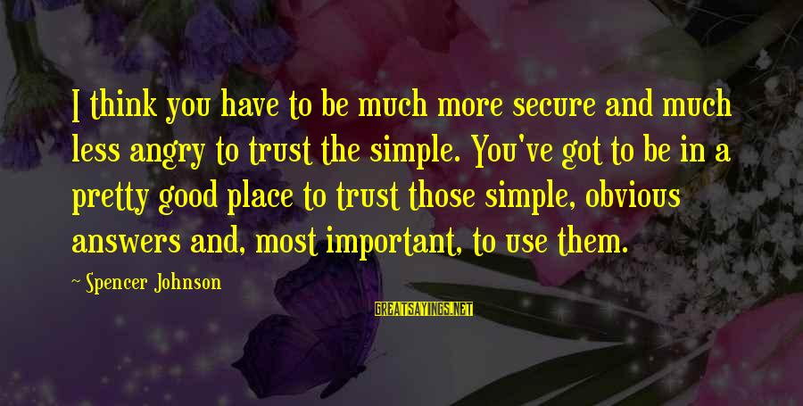 Simple Pretty Sayings By Spencer Johnson: I think you have to be much more secure and much less angry to trust