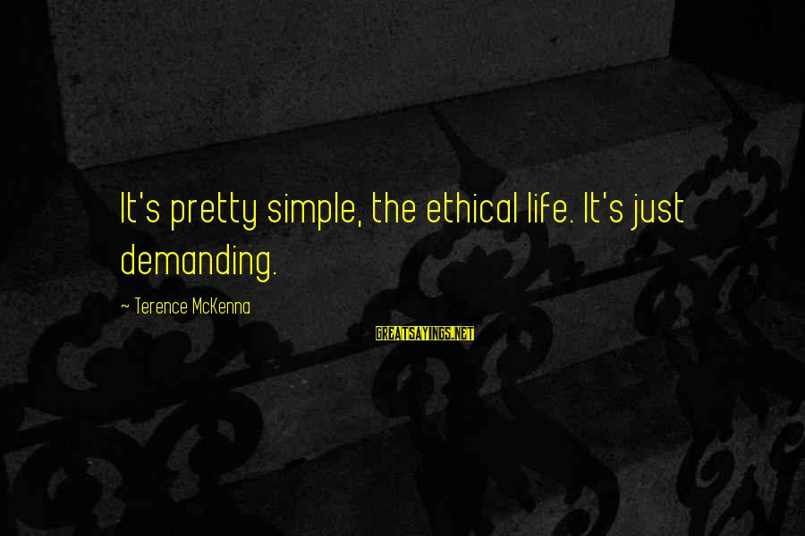 Simple Pretty Sayings By Terence McKenna: It's pretty simple, the ethical life. It's just demanding.