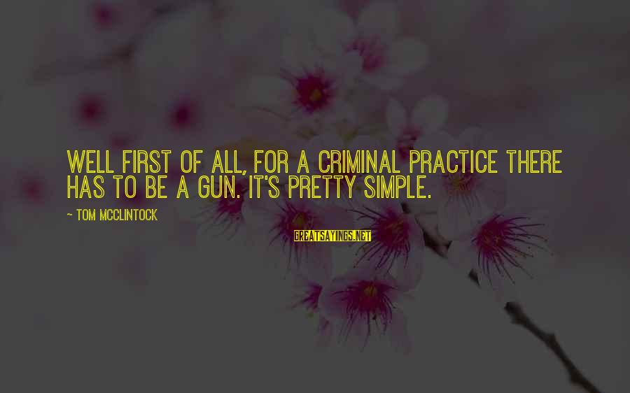 Simple Pretty Sayings By Tom McClintock: Well first of all, for a criminal practice there has to be a gun. It's
