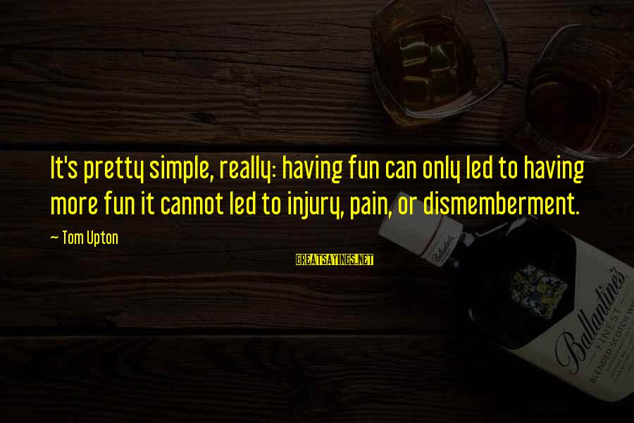 Simple Pretty Sayings By Tom Upton: It's pretty simple, really: having fun can only led to having more fun it cannot