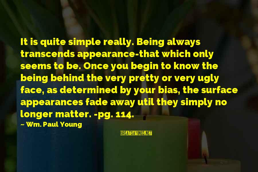 Simple Pretty Sayings By Wm. Paul Young: It is quite simple really. Being always transcends appearance-that which only seems to be. Once