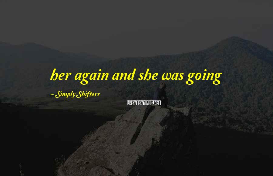 Simply Shifters Sayings: her again and she was going