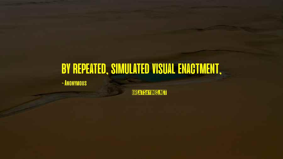Simulated Sayings By Anonymous: by repeated, simulated visual enactment,