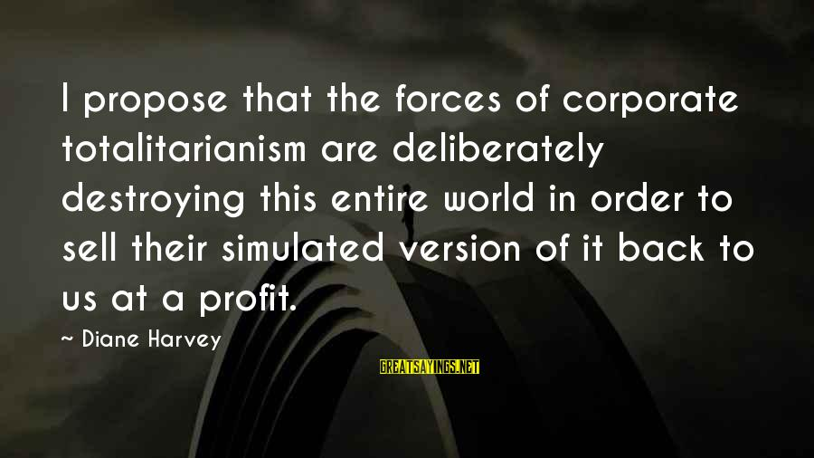 Simulated Sayings By Diane Harvey: I propose that the forces of corporate totalitarianism are deliberately destroying this entire world in