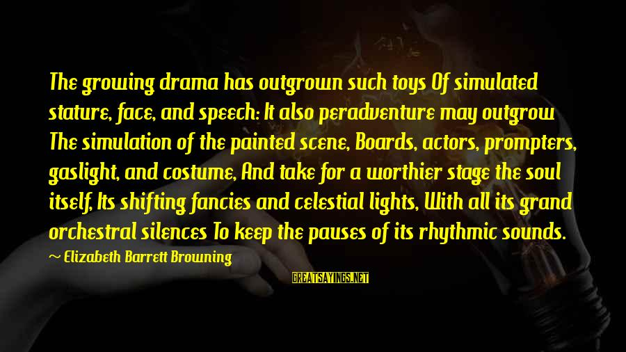 Simulated Sayings By Elizabeth Barrett Browning: The growing drama has outgrown such toys Of simulated stature, face, and speech: It also
