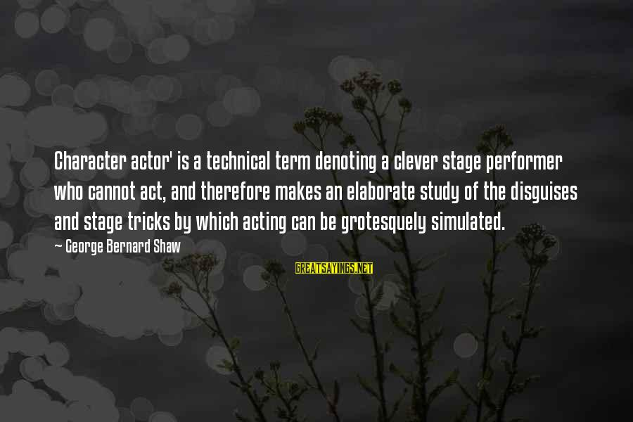 Simulated Sayings By George Bernard Shaw: Character actor' is a technical term denoting a clever stage performer who cannot act, and