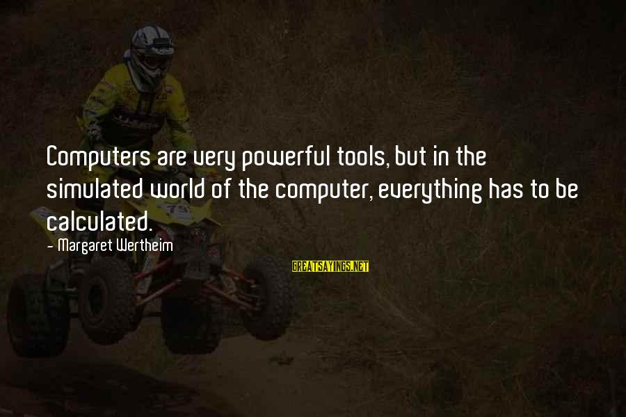 Simulated Sayings By Margaret Wertheim: Computers are very powerful tools, but in the simulated world of the computer, everything has