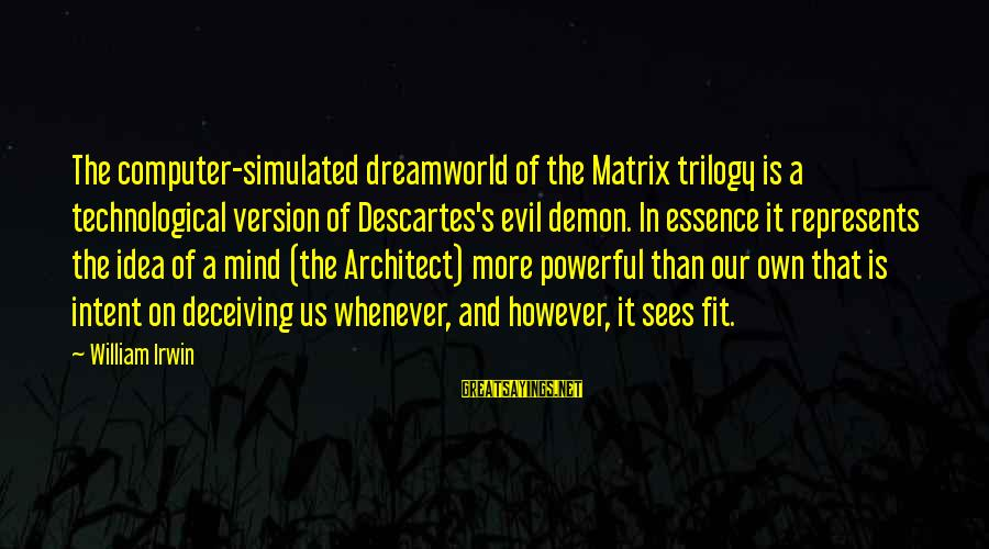 Simulated Sayings By William Irwin: The computer-simulated dreamworld of the Matrix trilogy is a technological version of Descartes's evil demon.