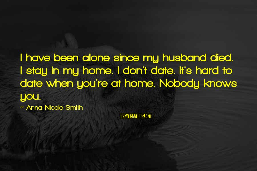Since You Died Sayings By Anna Nicole Smith: I have been alone since my husband died. I stay in my home. I don't