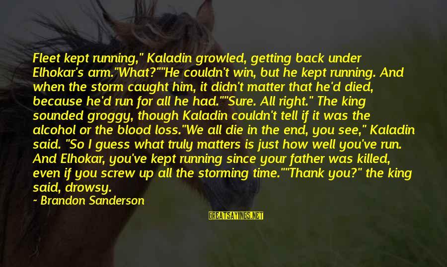 "Since You Died Sayings By Brandon Sanderson: Fleet kept running,"" Kaladin growled, getting back under Elhokar's arm.""What?""""He couldn't win, but he kept"