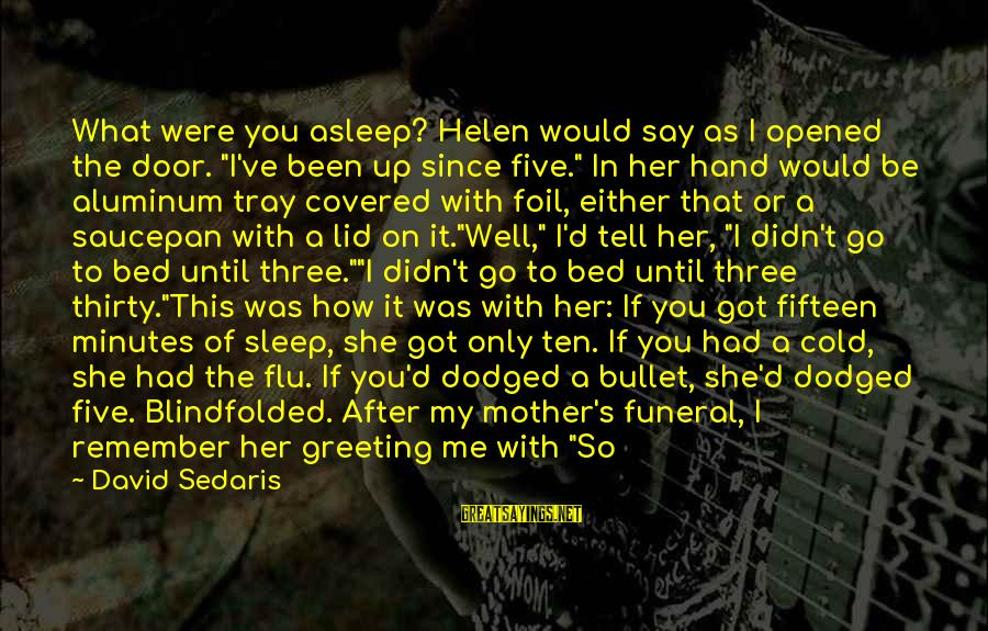 """Since You Died Sayings By David Sedaris: What were you asleep? Helen would say as I opened the door. """"I've been up"""