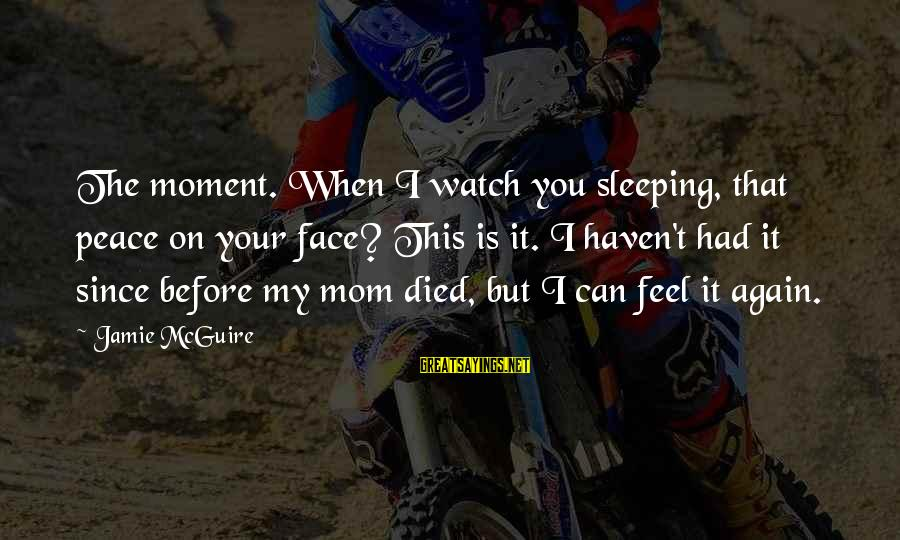 Since You Died Sayings By Jamie McGuire: The moment. When I watch you sleeping, that peace on your face? This is it.