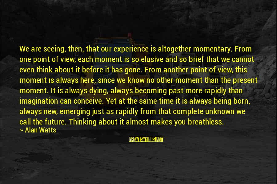 Since You've Gone Sayings By Alan Watts: We are seeing, then, that our experience is altogether momentary. From one point of view,