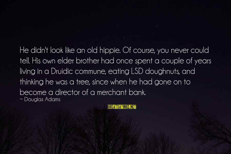 Since You've Gone Sayings By Douglas Adams: He didn't look like an old hippie. Of course, you never could tell. His own
