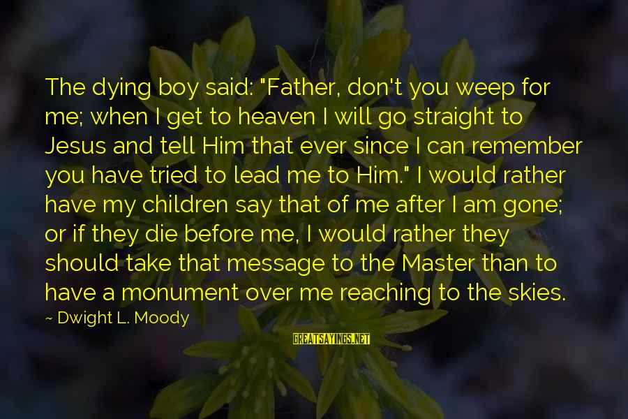 """Since You've Gone Sayings By Dwight L. Moody: The dying boy said: """"Father, don't you weep for me; when I get to heaven"""