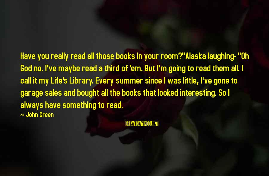 """Since You've Gone Sayings By John Green: Have you really read all those books in your room?""""Alaska laughing- """"Oh God no. I've"""