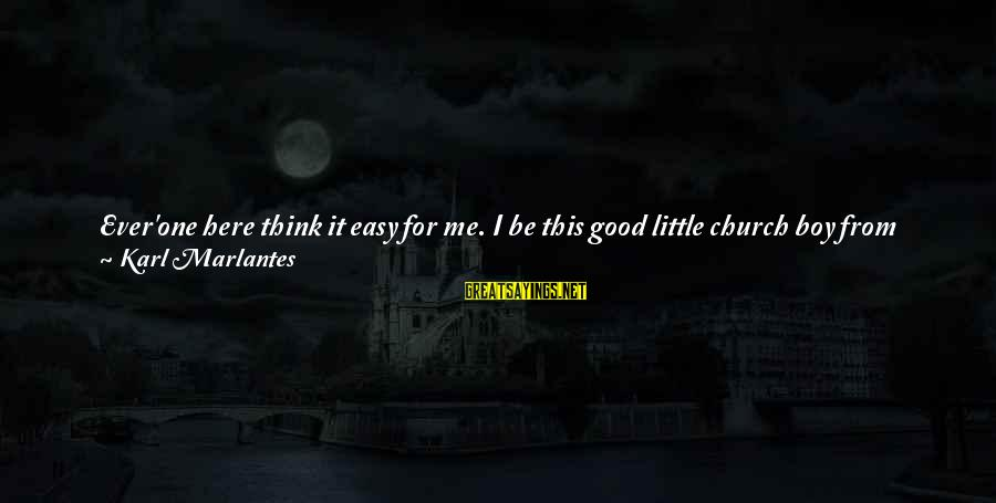 Since You've Gone Sayings By Karl Marlantes: Ever'one here think it easy for me. I be this good little church boy from