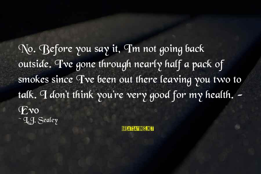 Since You've Gone Sayings By L.J. Sealey: No. Before you say it, I'm not going back outside. I've gone through nearly half