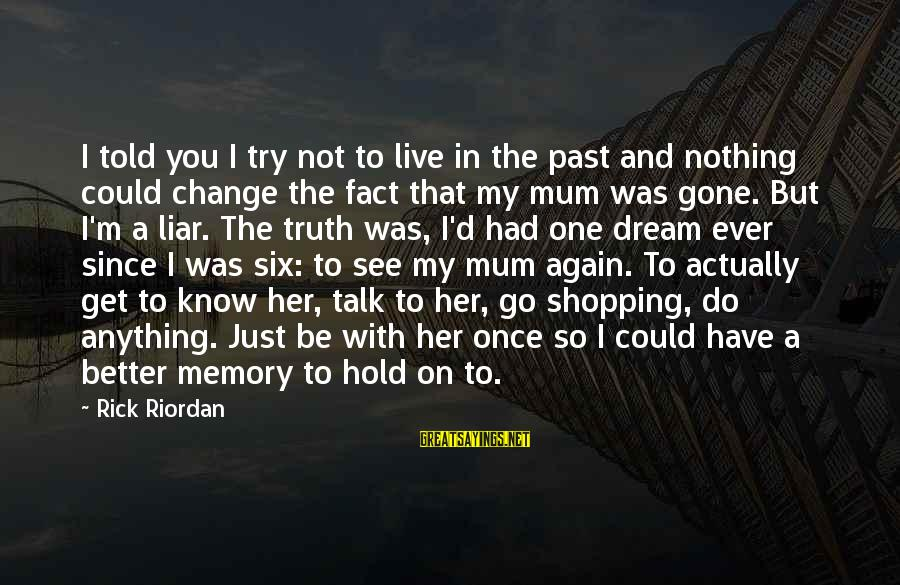 Since You've Gone Sayings By Rick Riordan: I told you I try not to live in the past and nothing could change