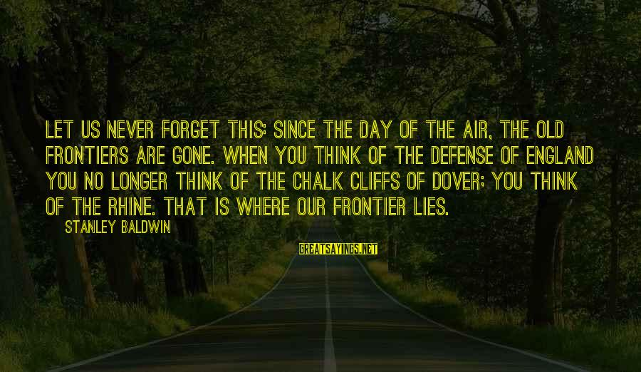 Since You've Gone Sayings By Stanley Baldwin: Let us never forget this: since the day of the air, the old frontiers are