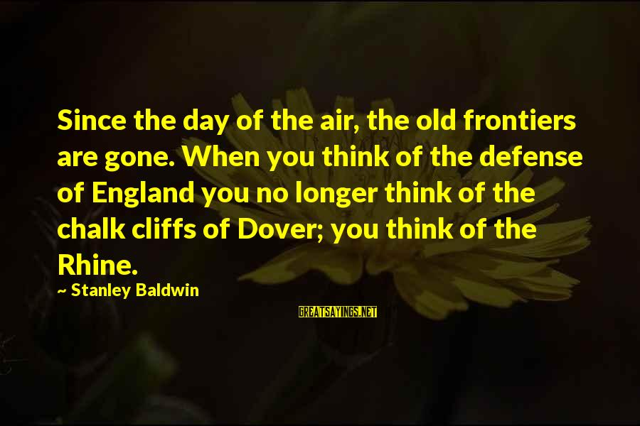 Since You've Gone Sayings By Stanley Baldwin: Since the day of the air, the old frontiers are gone. When you think of