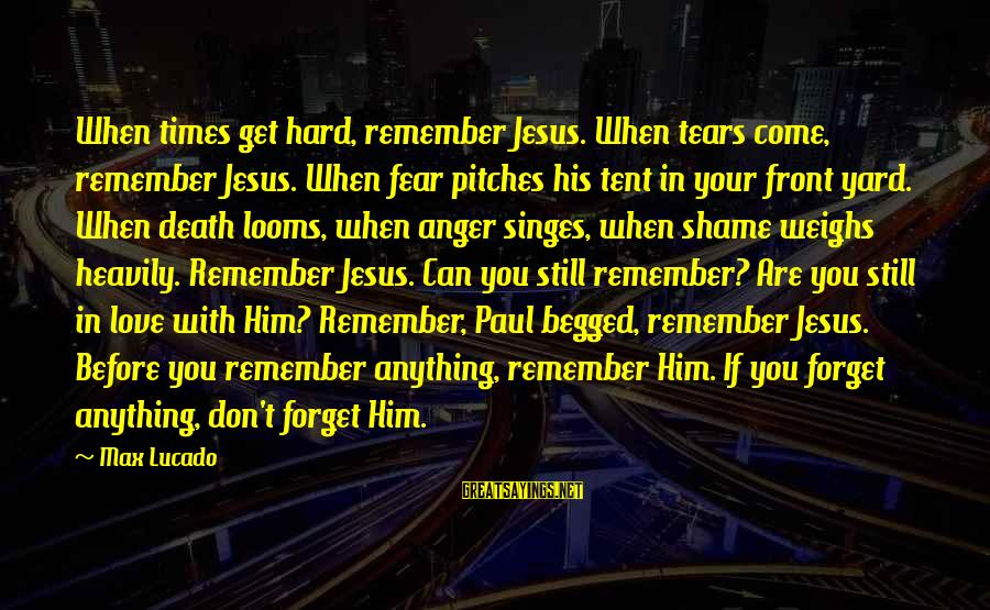 Singes Sayings By Max Lucado: When times get hard, remember Jesus. When tears come, remember Jesus. When fear pitches his