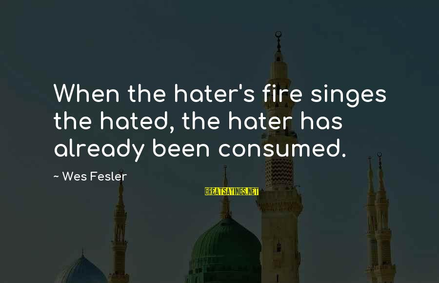 Singes Sayings By Wes Fesler: When the hater's fire singes the hated, the hater has already been consumed.
