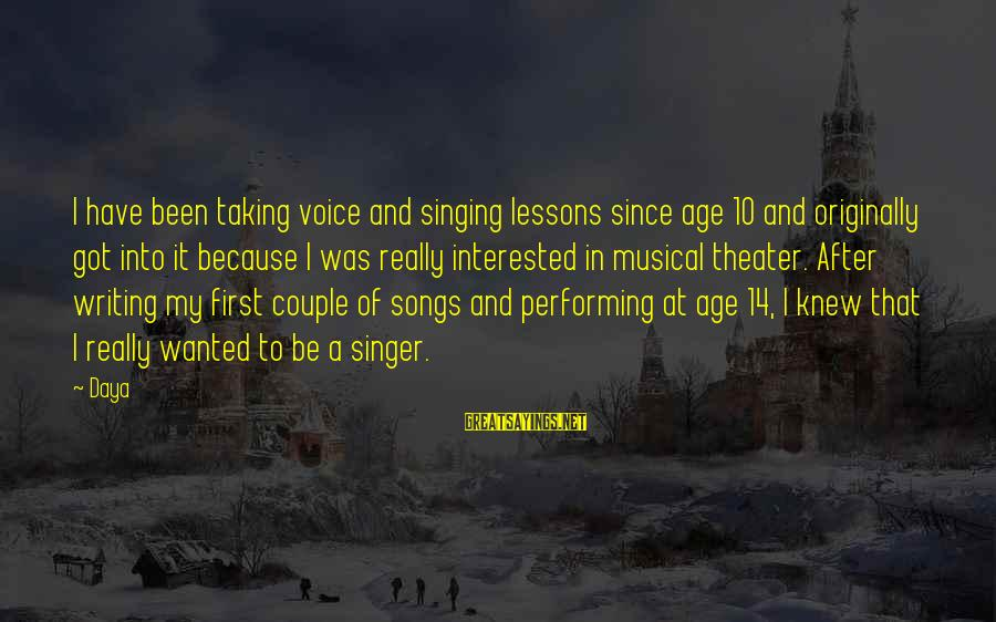 Singing And Performing Sayings By Daya: I have been taking voice and singing lessons since age 10 and originally got into
